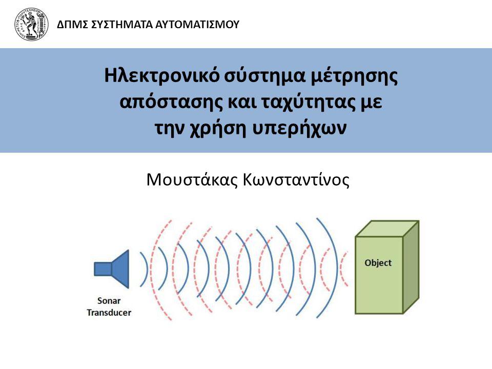 Ηλεκτρονικό σύστημα μέτρησης απόστασης και ταχύτητας με την χρήση υπερήχων Μουστάκας Κωνσταντίνος ΔΠΜΣ ΣΥΣΤΗΜΑΤΑ ΑΥΤΟΜΑΤΙΣΜΟΥ