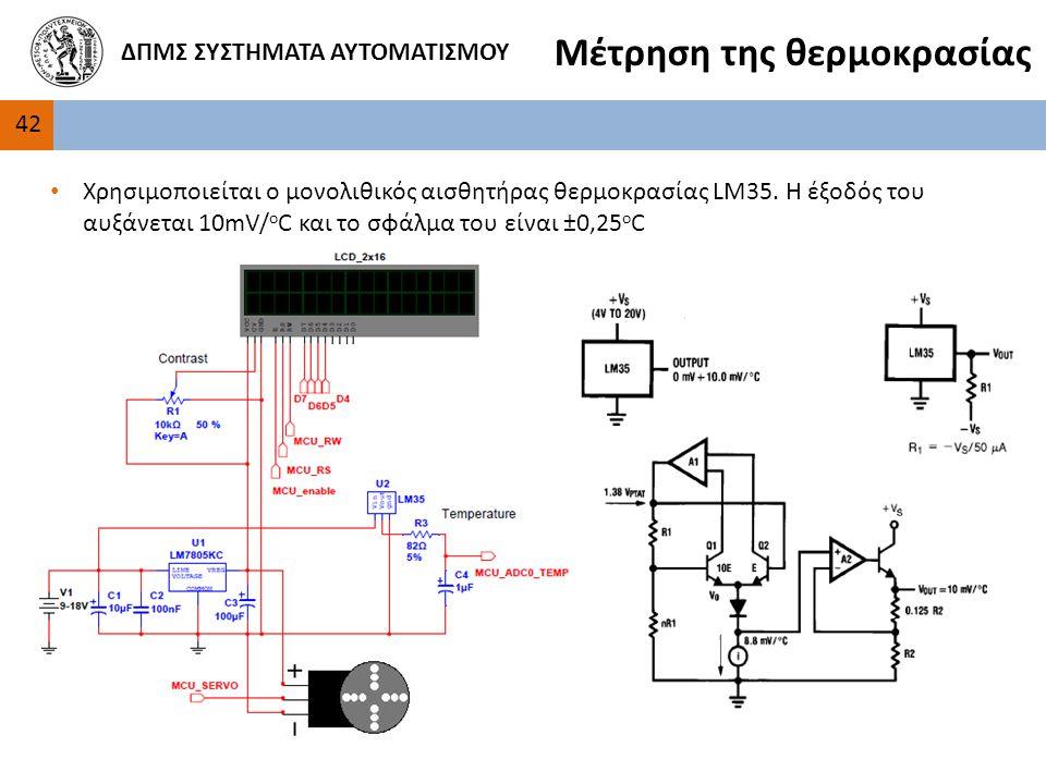 42 ΔΠΜΣ ΣΥΣΤΗΜΑΤΑ ΑΥΤΟΜΑΤΙΣΜΟΥ Μέτρηση της θερμοκρασίας Χρησιμοποιείται ο μονολιθικός αισθητήρας θερμοκρασίας LM35.