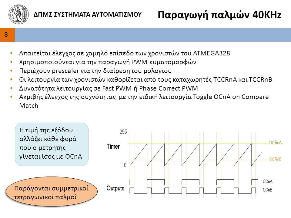 8 ΔΠΜΣ ΣΥΣΤΗΜΑΤΑ ΑΥΤΟΜΑΤΙΣΜΟΥ Παραγωγή παλμών 40ΚΗz Απαιτείται έλεγχος σε χαμηλό επίπεδο των χρονιστών του ATMEGA328 Χρησιμοποιούνται για την παραγωγή PWM κυματομορφών Περιέχουν prescaler για την διαίρεση του ρολογιού Οι λειτουργία των χρονιστών καθορίζεται από τους καταχωρητές TCCRnA και TCCRnB Δυνατότητα λειτουργίας σε Fast PWM ή Phase Correct PWM Ακριβής έλεγχος της συχνότητας με την ειδική λειτουργία Toggle OCnA on Compare Match Η τιμή της εξόδου αλλάζει κάθε φορά που ο μετρητής γίνεται ίσος με OCnA Παράγονται συμμετρικοί τετραγωνικοί παλμοί