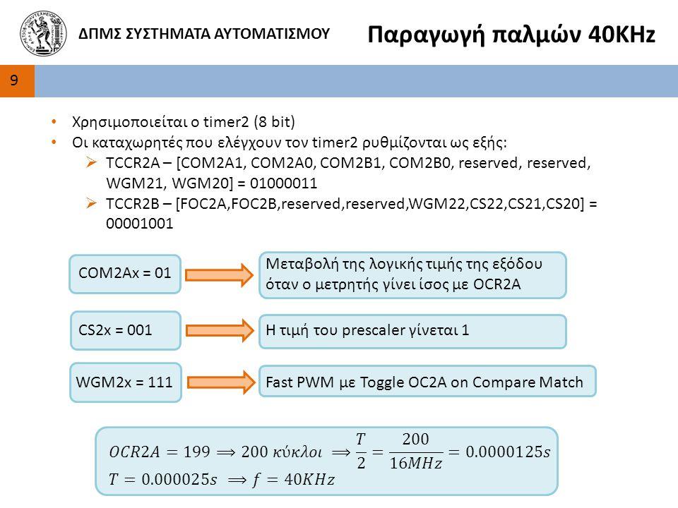 9 ΔΠΜΣ ΣΥΣΤΗΜΑΤΑ ΑΥΤΟΜΑΤΙΣΜΟΥ Παραγωγή παλμών 40ΚΗz Χρησιμοποιείται ο timer2 (8 bit) Οι καταχωρητές που ελέγχουν τον timer2 ρυθμίζονται ως εξής:  TCCR2A – [COM2A1, COM2A0, COM2B1, COM2B0, reserved, reserved, WGM21, WGM20] = 01000011  TCCR2B – [FOC2A,FOC2B,reserved,reserved,WGM22,CS22,CS21,CS20] = 00001001 COM2Ax = 01 Μεταβολή της λογικής τιμής της εξόδου όταν ο μετρητής γίνει ίσος με OCR2A CS2x = 001Η τιμή του prescaler γίνεται 1 WGM2x = 111Fast PWM με Toggle OC2A on Compare Match