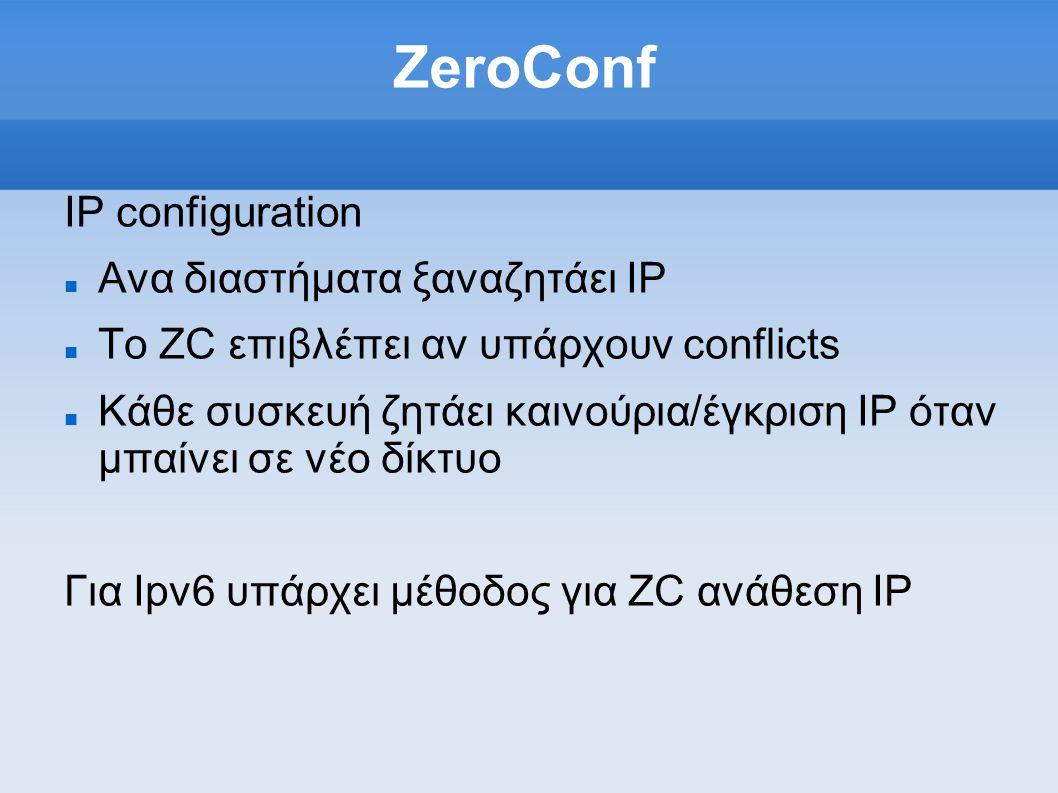 ZeroConf IP configuration Ανα διαστήματα ξαναζητάει IP Το ZC επιβλέπει αν υπάρχουν conflicts Κάθε συσκευή ζητάει καινούρια/έγκριση IP όταν μπαίνει σε νέο δίκτυο Για Ipv6 υπάρχει μέθοδος για ZC ανάθεση IP