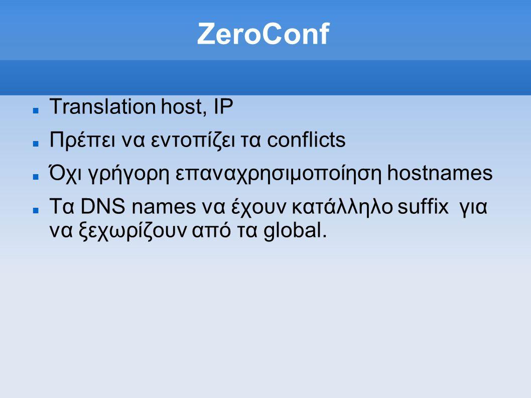 ZeroConf Translation host, IP Πρέπει να εντοπίζει τα conflicts Όχι γρήγορη επαναχρησιμοποίηση hostnames Τα DNS names να έχουν κατάλληλο suffix για να ξεχωρίζουν από τα global.