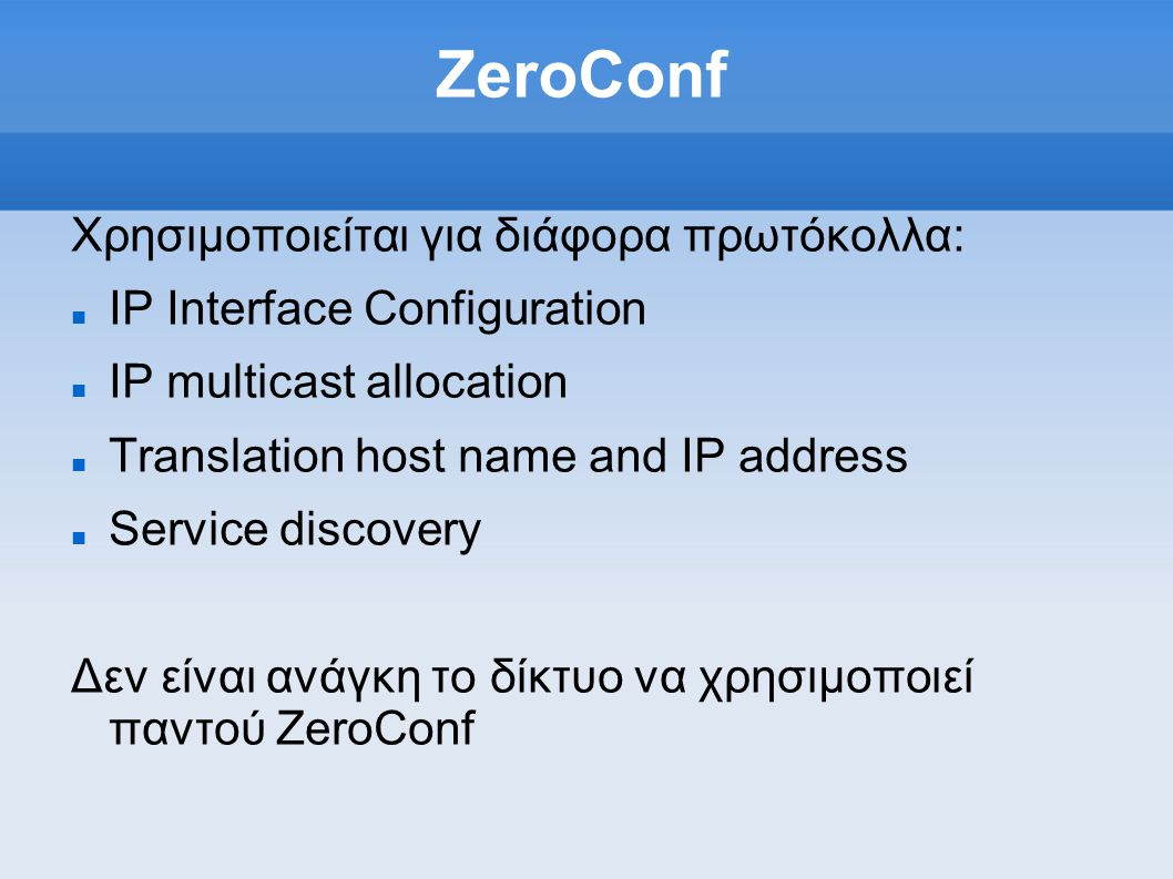 ZeroConf Χρησιμοποιείται για διάφορα πρωτόκολλα: IP Interface Configuration IP multicast allocation Translation host name and IP address Service disco