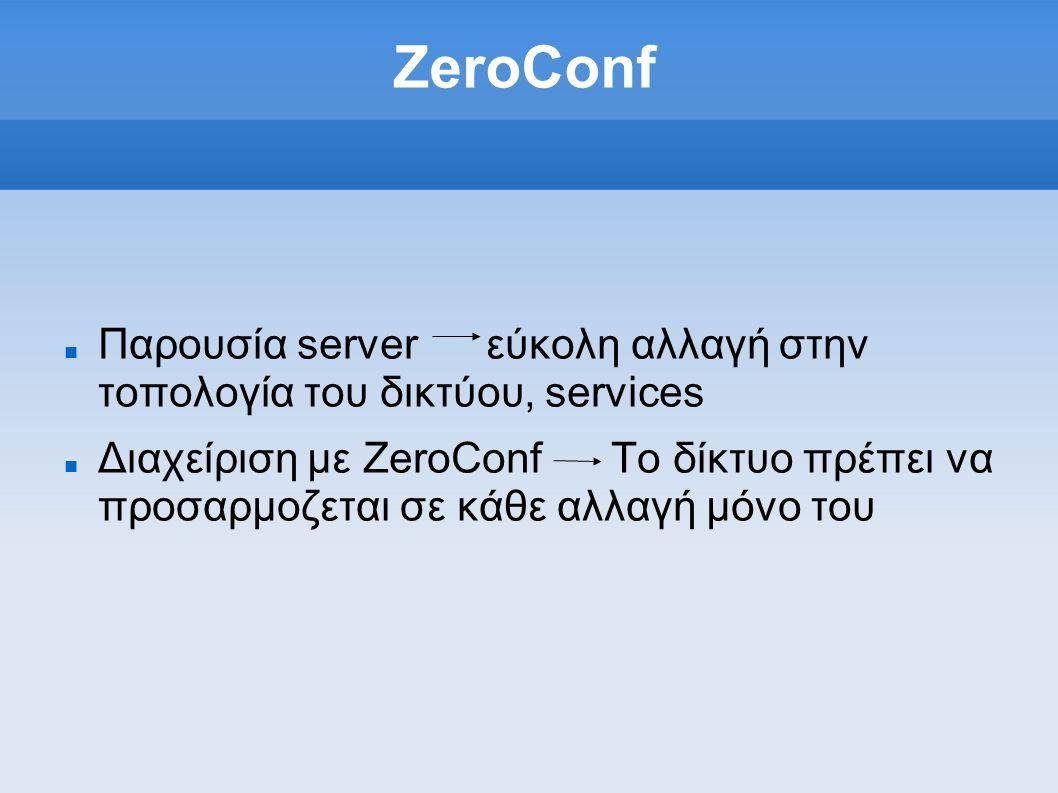 ZeroConf Παρουσία server εύκολη αλλαγή στην τοπολογία του δικτύου, services Διαχείριση με ZeroConf Το δίκτυο πρέπει να προσαρμοζεται σε κάθε αλλαγή μόνο του