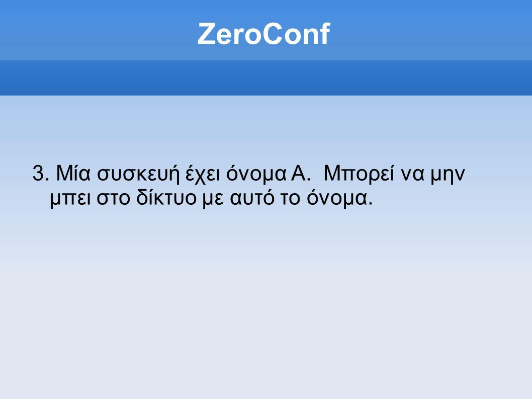 ZeroConf 3. Μία συσκευή έχει όνομα Α. Μπορεί να μην μπει στο δίκτυο με αυτό το όνομα.