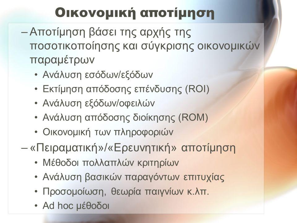 Οικονομική αποτίμηση –Αποτίμηση βάσει της αρχής της ποσοτικοποίησης και σύγκρισης οικονομικών παραμέτρων Ανάλυση εσόδων/εξόδων Εκτίμηση απόδοσης επένδυσης (ROI) Ανάλυση εξόδων/οφειλών Ανάλυση απόδοσης διοίκησης (ROM) Οικονομική των πληροφοριών –«Πειραματική»/«Ερευνητική» αποτίμηση Μέθοδοι πολλαπλών κριτηρίων Ανάλυση βασικών παραγόντων επιτυχίας Προσομοίωση, θεωρία παιγνίων κ.λπ.