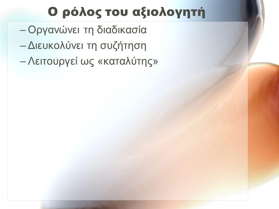 Ο ρόλος του αξιολογητή –Οργανώνει τη διαδικασία –Διευκολύνει τη συζήτηση –Λειτουργεί ως «καταλύτης»