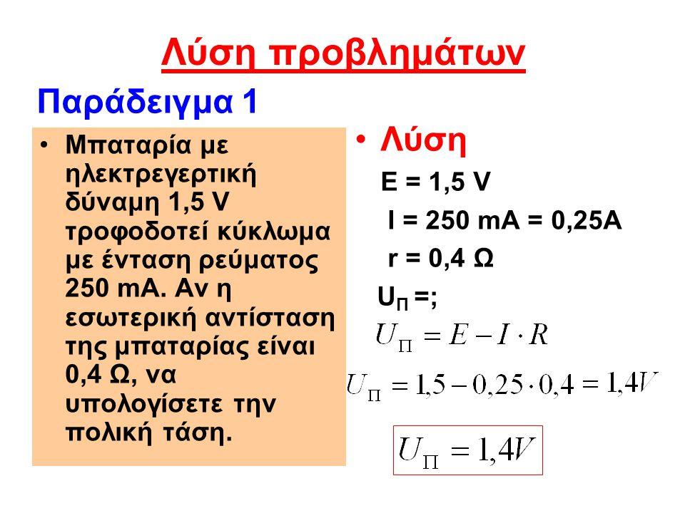 Λύση I = 1,25 A r = 0,2 Ω U Π = 6 V Ε = ; Παράδειγμα 2 Μπαταρία με εσωτερική αντίσταση 0,2 Ω τροφοδοτεί κύκλωμα με ένταση ρεύματος 1,25 A.
