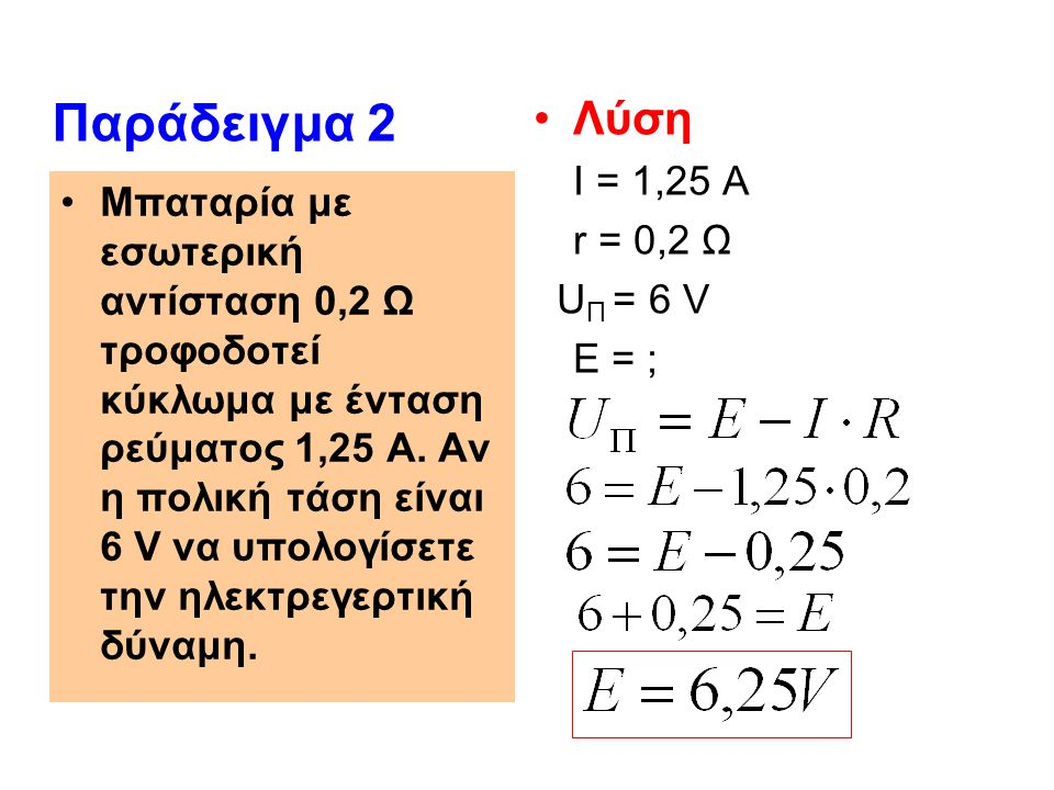 Λύση Ε = 12 V I = 2 A U Π = 11,8 V r =; Παράδειγμα 3 Η τάση στους πόλους μιας μπαταρίας αυτοκινήτου όταν δεν είναι συνδεδεμένη, είναι 12,1 V.