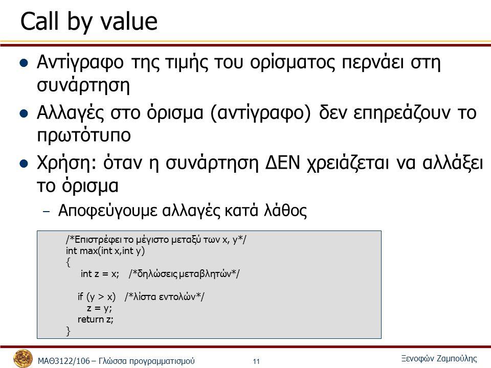 ΜΑΘ3122/106 – Γλώσσα προγραμματισμού Ξενοφών Ζαμπούλης 11 Call by value Αντίγραφο της τιμής του ορίσματος περνάει στη συνάρτηση Αλλαγές στο όρισμα (αντίγραφο) δεν επηρεάζουν το πρωτότυπο Χρήση: όταν η συνάρτηση ΔΕΝ χρειάζεται να αλλάξει το όρισμα – Αποφεύγουμε αλλαγές κατά λάθος /*Επιστρέφει το μέγιστο μεταξύ των x, y*/ int max(int x,int y) { int z = x; /*δηλώσεις μεταβλητών*/ if (y > x) /*λίστα εντολών*/ z = y; return z; }