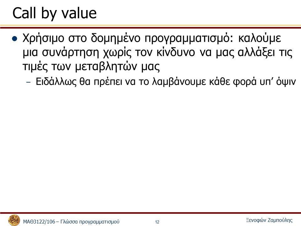 ΜΑΘ3122/106 – Γλώσσα προγραμματισμού Ξενοφών Ζαμπούλης 12 Call by value Χρήσιμο στο δομημένο προγραμματισμό: καλούμε μια συνάρτηση χωρίς τον κίνδυνο να μας αλλάξει τις τιμές των μεταβλητών μας – Ειδάλλως θα πρέπει να το λαμβάνουμε κάθε φορά υπ' όψιν