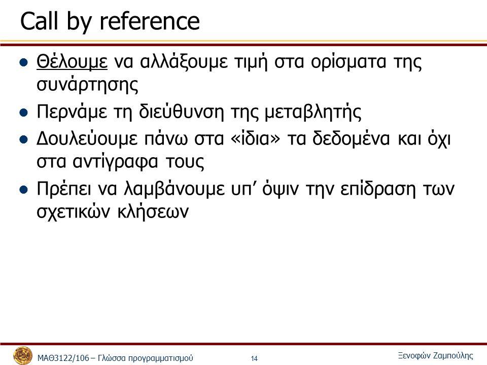 ΜΑΘ3122/106 – Γλώσσα προγραμματισμού Ξενοφών Ζαμπούλης 14 Call by reference Θέλουμε να αλλάξουμε τιμή στα ορίσματα της συνάρτησης Περνάμε τη διεύθυνση της μεταβλητής Δουλεύουμε πάνω στα «ίδια» τα δεδομένα και όχι στα αντίγραφα τους Πρέπει να λαμβάνουμε υπ' όψιν την επίδραση των σχετικών κλήσεων