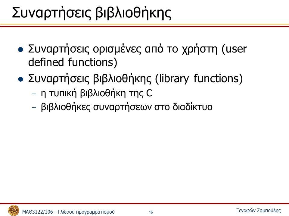 ΜΑΘ3122/106 – Γλώσσα προγραμματισμού Ξενοφών Ζαμπούλης 16 Συναρτήσεις βιβλιοθήκης Συναρτήσεις ορισμένες από το χρήστη (user defined functions) Συναρτήσεις βιβλιοθήκης (library functions) – η τυπική βιβλιοθήκη της C – βιβλιοθήκες συναρτήσεων στο διαδίκτυο
