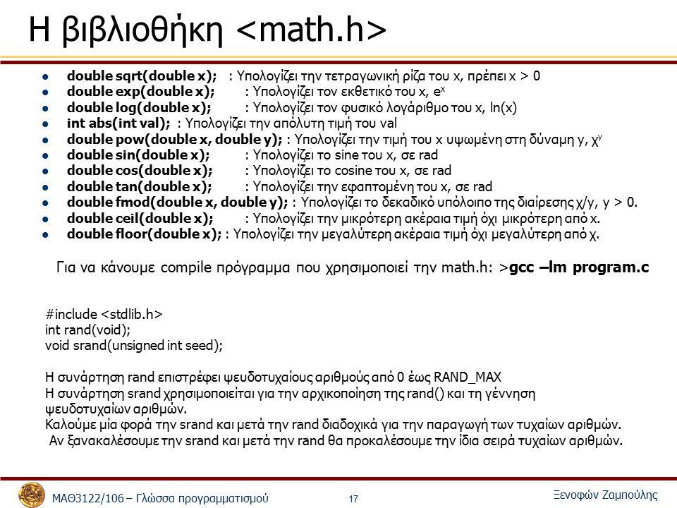 ΜΑΘ3122/106 – Γλώσσα προγραμματισμού Ξενοφών Ζαμπούλης 17 Η βιβλιοθήκη double sqrt(double x); : Υπολογίζει την τετραγωνική ρίζα του x, πρέπει x > 0 double exp(double x);: Υπολογίζει τον εκθετικό του x, e x double log(double x);: Υπολογίζει τον φυσικό λογάριθμο του x, ln(x) int abs(int val);: Υπολογίζει την απόλυτη τιμή του val double pow(double x, double y); : Υπολογίζει την τιμή του x υψωμένη στη δύναμη y, χ y double sin(double x);: Υπολογίζει το sine του x, σε rad double cos(double x);: Υπολογίζει το cosine του x, σε rad double tan(double x);: Υπολογίζει την εφαπτομένη του x, σε rad double fmod(double x, double y); : Υπολογίζει το δεκαδικό υπόλοιπο της διαίρεσης χ/y, y > 0.