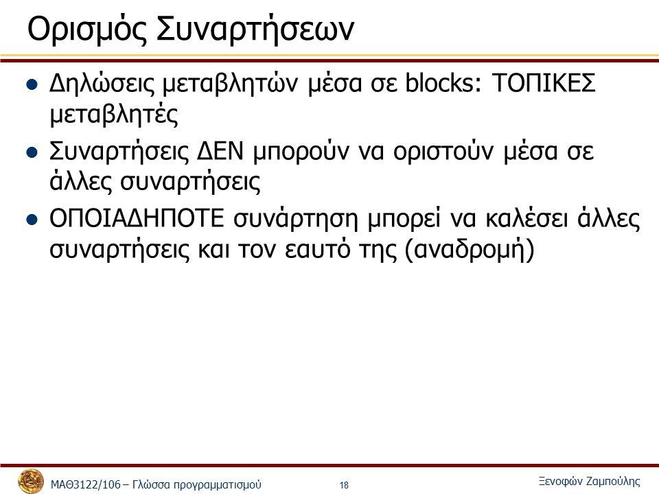 ΜΑΘ3122/106 – Γλώσσα προγραμματισμού Ξενοφών Ζαμπούλης 18 Ορισμός Συναρτήσεων Δηλώσεις μεταβλητών μέσα σε blocks: ΤΟΠΙΚΕΣ μεταβλητές Συναρτήσεις ΔΕΝ μπορούν να οριστούν μέσα σε άλλες συναρτήσεις ΟΠΟΙΑΔΗΠΟΤΕ συνάρτηση μπορεί να καλέσει άλλες συναρτήσεις και τον εαυτό της (αναδρομή)