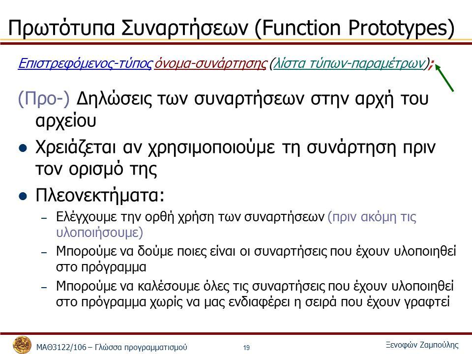 ΜΑΘ3122/106 – Γλώσσα προγραμματισμού Ξενοφών Ζαμπούλης 19 Πρωτότυπα Συναρτήσεων (Function Prototypes) Επιστρεφόμενος-τύπος όνομα-συνάρτησης (λίστα τύπων-παραμέτρων); (Προ-) Δηλώσεις των συναρτήσεων στην αρχή του αρχείου Χρειάζεται αν χρησιμοποιούμε τη συνάρτηση πριν τον ορισμό της Πλεονεκτήματα: – Ελέγχουμε την ορθή χρήση των συναρτήσεων (πριν ακόμη τις υλοποιήσουμε) – Μπορούμε να δούμε ποιες είναι οι συναρτήσεις που έχουν υλοποιηθεί στο πρόγραμμα – Μπορούμε να καλέσουμε όλες τις συναρτήσεις που έχουν υλοποιηθεί στο πρόγραμμα χωρίς να μας ενδιαφέρει η σειρά που έχουν γραφτεί