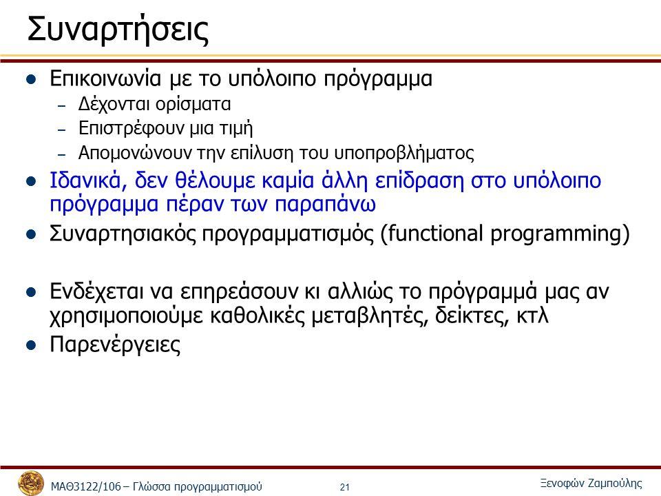 ΜΑΘ3122/106 – Γλώσσα προγραμματισμού Ξενοφών Ζαμπούλης 21 Συναρτήσεις Επικοινωνία με το υπόλοιπο πρόγραμμα – Δέχονται ορίσματα – Επιστρέφουν μια τιμή – Απομονώνουν την επίλυση του υποπροβλήματος Ιδανικά, δεν θέλουμε καμία άλλη επίδραση στο υπόλοιπο πρόγραμμα πέραν των παραπάνω Συναρτησιακός προγραμματισμός (functional programming) Ενδέχεται να επηρεάσουν κι αλλιώς το πρόγραμμά μας αν χρησιμοποιούμε καθολικές μεταβλητές, δείκτες, κτλ Παρενέργειες