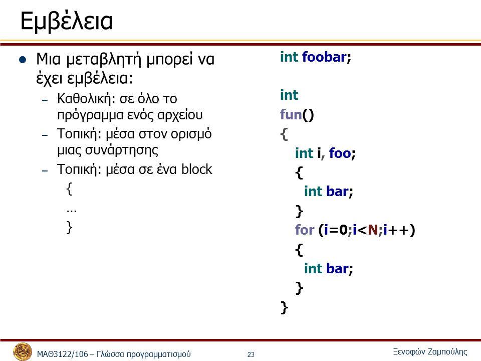 ΜΑΘ3122/106 – Γλώσσα προγραμματισμού Ξενοφών Ζαμπούλης 23 Εμβέλεια Μια μεταβλητή μπορεί να έχει εμβέλεια: – Καθολική: σε όλο το πρόγραμμα ενός αρχείου – Τοπική: μέσα στον ορισμό μιας συνάρτησης – Τοπική: μέσα σε ένα block { … } int foobar; int fun() { int i, foo; { int bar; } for (i=0;i<N;i++) { int bar; }