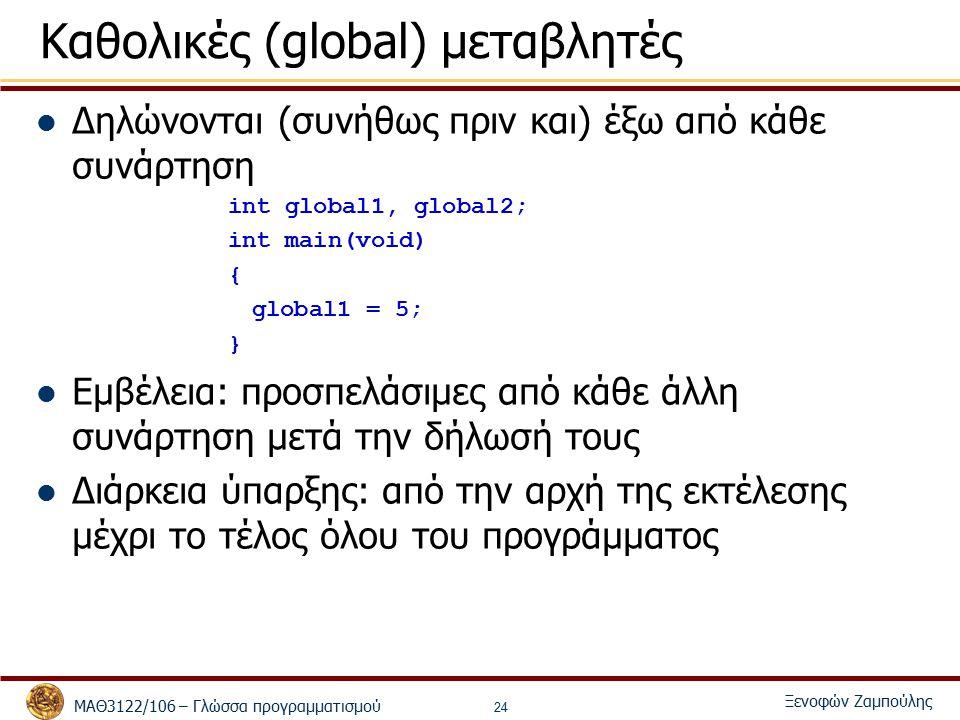 ΜΑΘ3122/106 – Γλώσσα προγραμματισμού Ξενοφών Ζαμπούλης 24 Καθολικές (global) μεταβλητές Δηλώνονται (συνήθως πριν και) έξω από κάθε συνάρτηση int global1, global2; int main(void) { global1 = 5; } Εμβέλεια: προσπελάσιμες από κάθε άλλη συνάρτηση μετά την δήλωσή τους Διάρκεια ύπαρξης: από την αρχή της εκτέλεσης μέχρι το τέλος όλου του προγράμματος