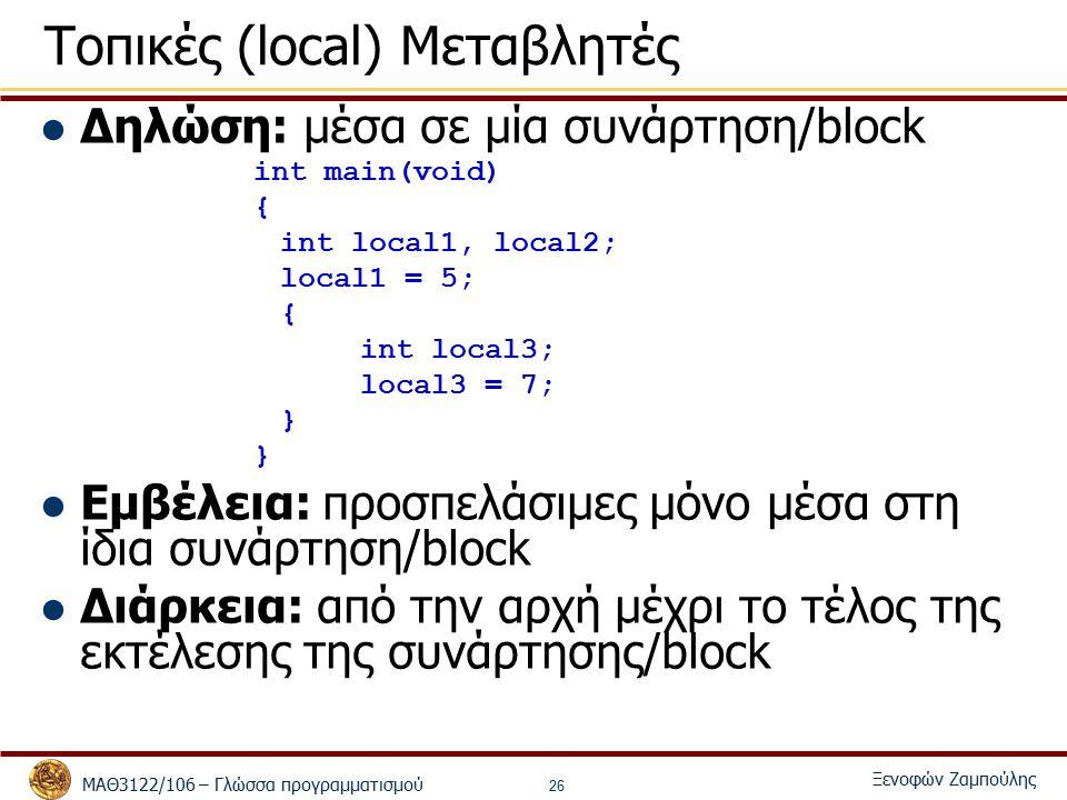 ΜΑΘ3122/106 – Γλώσσα προγραμματισμού Ξενοφών Ζαμπούλης 26 Τοπικές (local) Μεταβλητές Δηλώση: μέσα σε μία συνάρτηση/block int main(void) { int local1, local2; local1 = 5; { int local3; local3 = 7; } Εμβέλεια: προσπελάσιμες μόνο μέσα στη ίδια συνάρτηση/block Διάρκεια: από την αρχή μέχρι το τέλος της εκτέλεσης της συνάρτησης/block