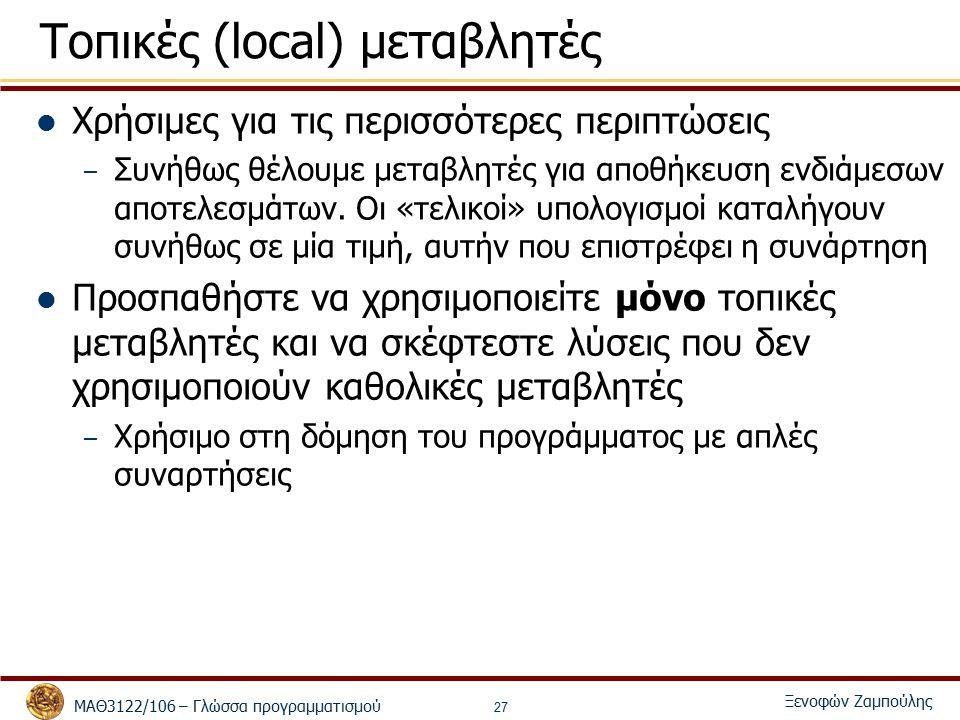 ΜΑΘ3122/106 – Γλώσσα προγραμματισμού Ξενοφών Ζαμπούλης 27 Τοπικές (local) μεταβλητές Χρήσιμες για τις περισσότερες περιπτώσεις – Συνήθως θέλουμε μεταβλητές για αποθήκευση ενδιάμεσων αποτελεσμάτων.