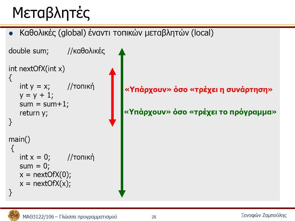 ΜΑΘ3122/106 – Γλώσσα προγραμματισμού Ξενοφών Ζαμπούλης 28 Μεταβλητές Καθολικές (global) έναντι τοπικών μεταβλητών (local) double sum;//καθολικές int nextOfX(int x) { int y = x; //τοπική y = y + 1; sum = sum+1; return y; } main() { int x = 0; //τοπική sum = 0; x = nextOfX(0); x = nextOfX(x); } «Υπάρχουν» όσο «τρέχει το πρόγραμμα» «Υπάρχουν» όσο «τρέχει η συνάρτηση»