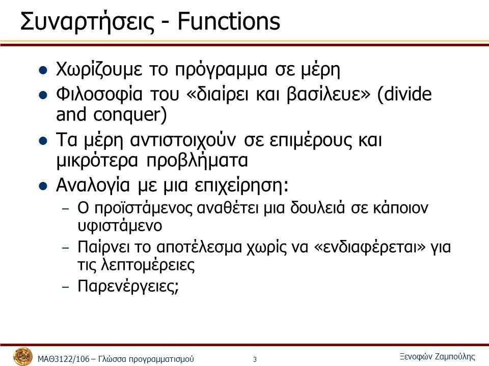 ΜΑΘ3122/106 – Γλώσσα προγραμματισμού Ξενοφών Ζαμπούλης 3 Συναρτήσεις - Functions Χωρίζουμε το πρόγραμμα σε μέρη Φιλοσοφία του «διαίρει και βασίλευε» (divide and conquer) Τα μέρη αντιστοιχούν σε επιμέρους και μικρότερα προβλήματα Αναλογία με μια επιχείρηση: – Ο προϊστάμενος αναθέτει μια δουλειά σε κάποιον υφιστάμενο – Παίρνει το αποτέλεσμα χωρίς να «ενδιαφέρεται» για τις λεπτομέρειες – Παρενέργειες;