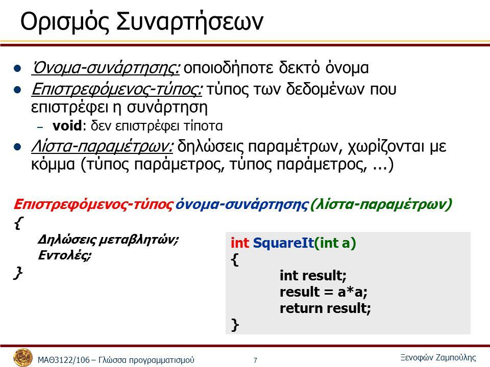 ΜΑΘ3122/106 – Γλώσσα προγραμματισμού Ξενοφών Ζαμπούλης 7 Ορισμός Συναρτήσεων Όνομα-συνάρτησης: οποιοδήποτε δεκτό όνομα Επιστρεφόμενος-τύπος: τύπος των δεδομένων που επιστρέφει η συνάρτηση – void: δεν επιστρέφει τίποτα Λίστα-παραμέτρων: δηλώσεις παραμέτρων, χωρίζονται με κόμμα (τύπος παράμετρος, τύπος παράμετρος,...) Επιστρεφόμενος-τύπος όνομα-συνάρτησης (λίστα-παραμέτρων) { Δηλώσεις μεταβλητών; Εντολές; } int SquareIt(int a) { int result; result = a*a; return result; }