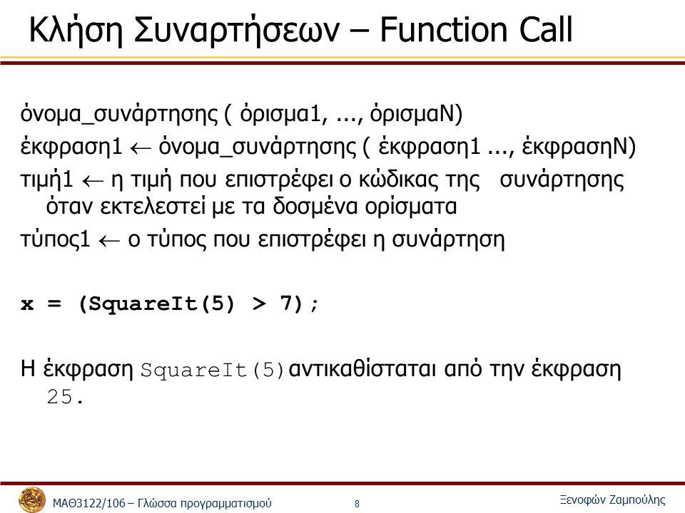 ΜΑΘ3122/106 – Γλώσσα προγραμματισμού Ξενοφών Ζαμπούλης 8 Κλήση Συναρτήσεων – Function Call όνομα_συνάρτησης ( όρισμα1,..., όρισμαΝ) έκφραση1  όνομα_συνάρτησης ( έκφραση1..., έκφρασηΝ) τιμή1  η τιμή που επιστρέφει ο κώδικας της συνάρτησης όταν εκτελεστεί με τα δοσμένα ορίσματα τύπος1  ο τύπος που επιστρέφει η συνάρτηση x = (SquareIt(5) > 7); Η έκφραση SquareIt(5) αντικαθίσταται από την έκφραση 25.