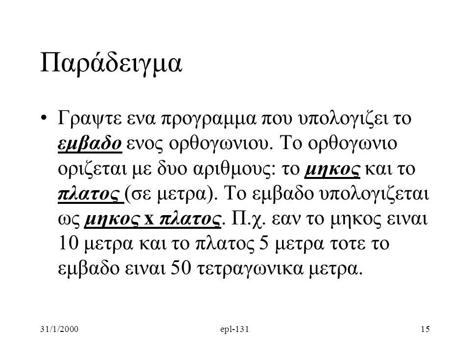 31/1/2000epl-13115 Παράδειγμα Γραψτε ενα προγραμμα που υπολογιζει το εμβαδο ενος ορθογωνιου. Το ορθογωνιο οριζεται με δυο αριθμους: το μηκος και το πλ