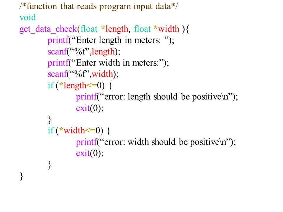 "/*function that reads program input data*/ void get_data_check(float *length, float *width ){ printf(""Enter length in meters: ""); scanf(""%f"",length);"