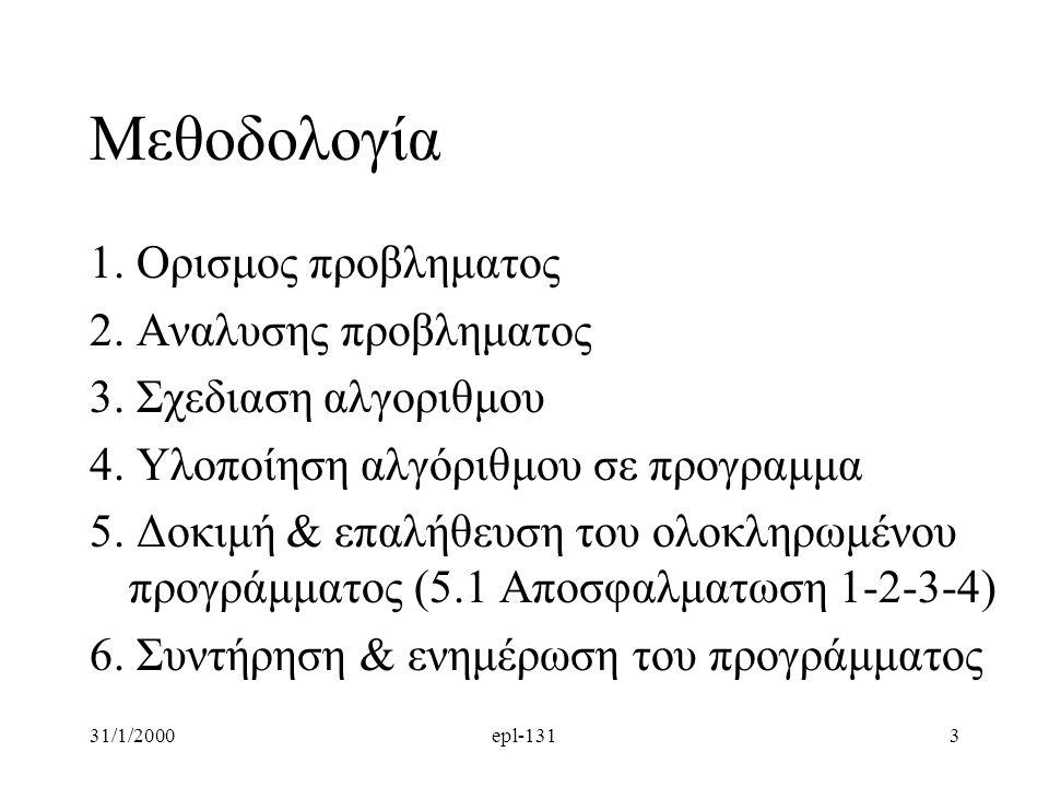 31/1/2000epl-1313 Μεθοδολογία 1. Ορισμος προβληματος 2. Αναλυσης προβληματος 3. Σχεδιαση αλγοριθμου 4. Υλοποίηση αλγόριθμου σε προγραμμα 5. Δοκιμή  ε