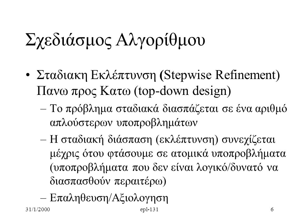 31/1/2000epl-1316 Σχεδιάσμος Αλγορίθμου Σταδιακη Εκλέπτυνση (Stepwise Refinement) Πανω προς Κατω (top-down design) –Το πρόβλημα σταδιακά διασπάζεται σ