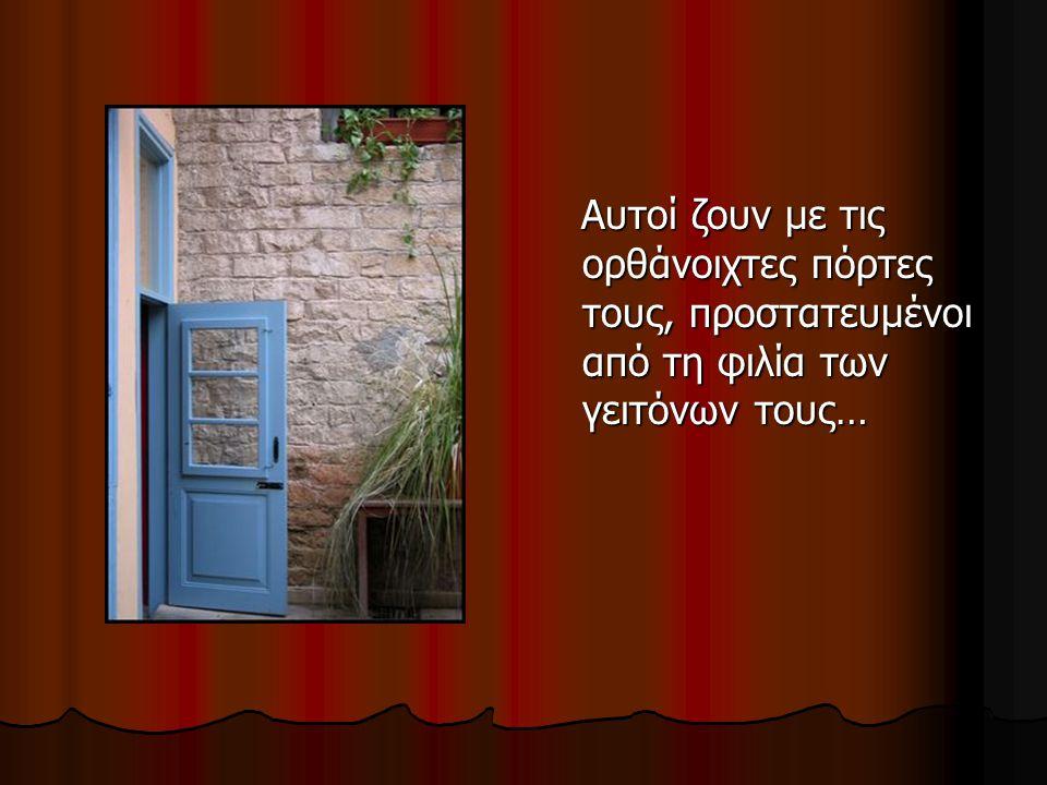 Αυτοί ζουν με τις ορθάνοιχτες πόρτες τους, προστατευμένοι από τη φιλία των γειτόνων τους… Αυτοί ζουν με τις ορθάνοιχτες πόρτες τους, προστατευμένοι από τη φιλία των γειτόνων τους…