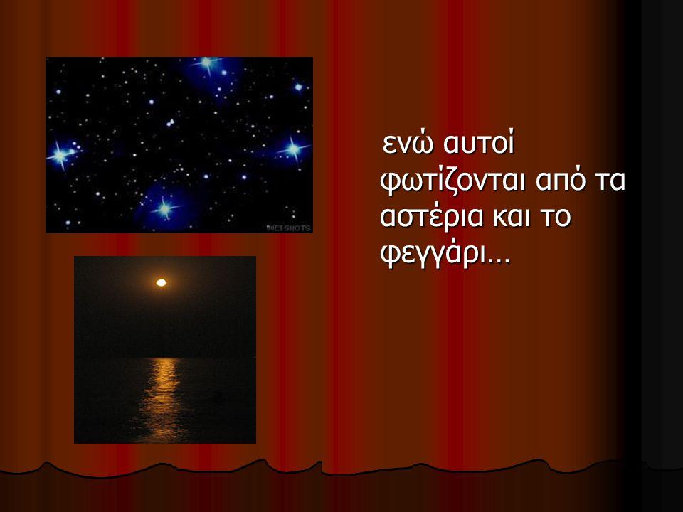 ενώ αυτοί φωτίζονται από τα αστέρια και το φεγγάρι… ενώ αυτοί φωτίζονται από τα αστέρια και το φεγγάρι…