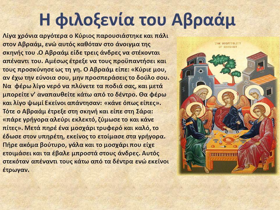 Η φιλοξενία του Αβραάμ Λίγα χρόνια αργότερα ο Κύριος παρουσιάστηκε και πάλι στον Αβραάμ, ενώ αυτός καθόταν στο άνοιγμα της σκηνής του.Ο Αβραάμ είδε τρεις άνδρες να στέκονται απέναντι του.