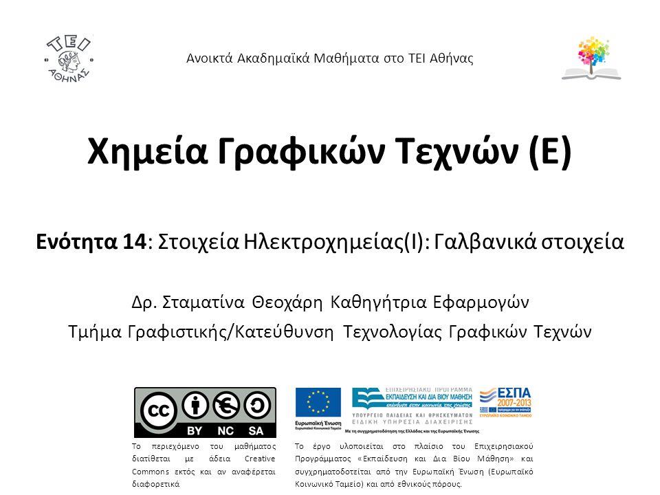 Χημεία Γραφικών Τεχνών (Ε) Ενότητα 14: Στοιχεία Ηλεκτροχημείας(Ι): Γαλβανικά στοιχεία Δρ. Σταματίνα Θεοχάρη Καθηγήτρια Εφαρμογών Τμήμα Γραφιστικής/Κατ