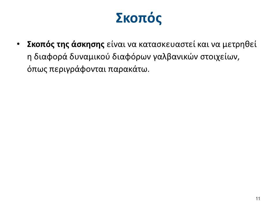 Σκοπός Σκοπός της άσκησης είναι να κατασκευαστεί και να μετρηθεί η διαφορά δυναμικού διαφόρων γαλβανικών στοιχείων, όπως περιγράφονται παρακάτω. 11