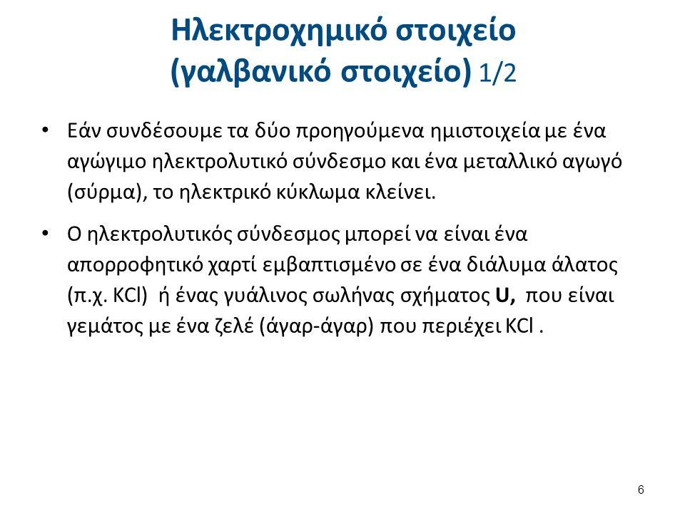 Ηλεκτροχημικό στοιχείο (γαλβανικό στοιχείο) 1/2 Εάν συνδέσουμε τα δύο προηγούμενα ημιστοιχεία με ένα αγώγιμο ηλεκτρολυτικό σύνδεσμο και ένα μεταλλικό