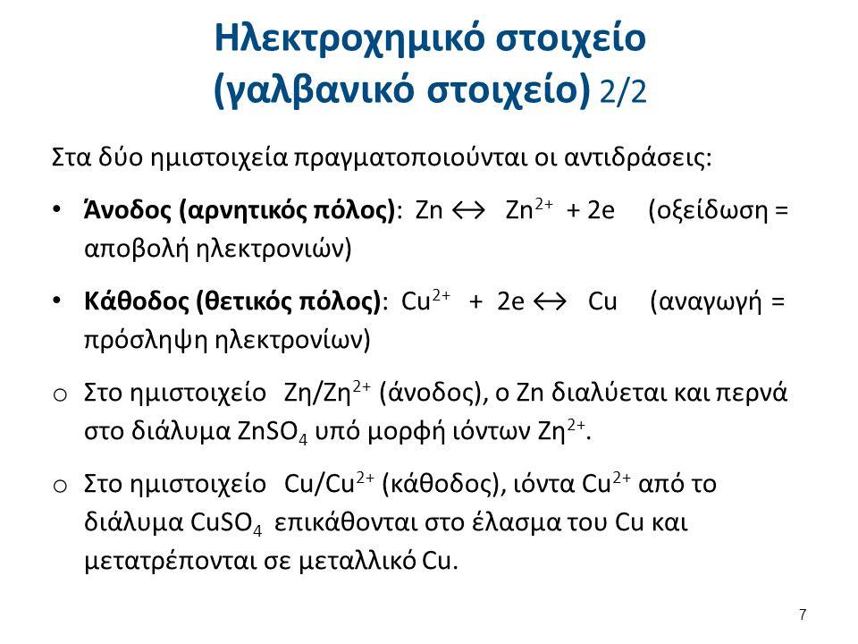 Ηλεκτροχημικό στοιχείο (γαλβανικό στοιχείο) 2/2 Στα δύο ημιστοιχεία πραγματοποιούνται οι αντιδράσεις: Άνοδος (αρνητικός πόλος): Zn ↔ Zn 2+ + 2e (οξείδ
