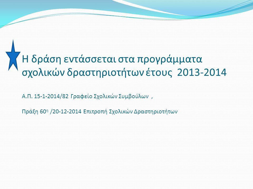 Η δράση εντάσσεται στα προγράμματα σχολικών δραστηριοτήτων έτους 2013-2014 Α.Π. 15-1-2014/82 Γραφείο Σχολικών Συμβούλων, Πράξη 60 η /20-12-2014 Επιτρο