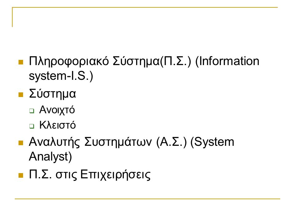 Πληροφοριακό Σύστημα(Π.Σ.) (Information system-I.S.) Σύστημα  Ανοιχτό  Κλειστό Αναλυτής Συστημάτων (Α.Σ.) (System Analyst) Π.Σ. στις Επιχειρήσεις