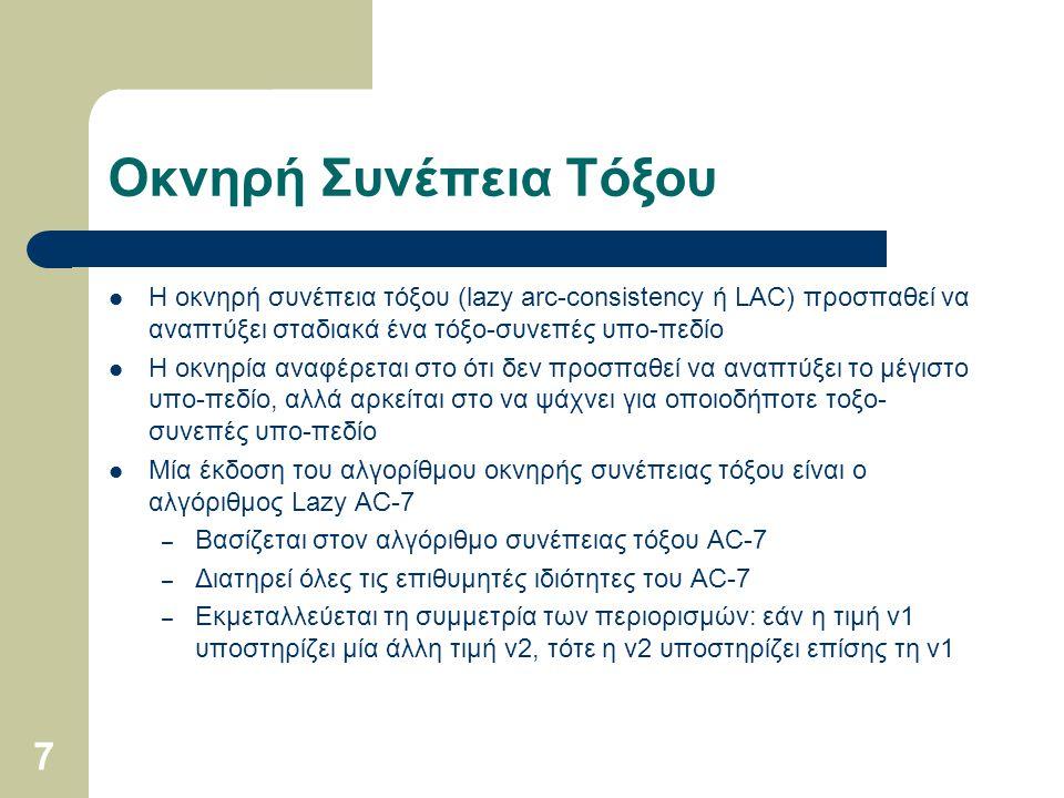 7 Οκνηρή Συνέπεια Τόξου Η οκνηρή συνέπεια τόξου (lazy arc-consistency ή LAC) προσπαθεί να αναπτύξει σταδιακά ένα τόξο-συνεπές υπο-πεδίο Η οκνηρία αναφ