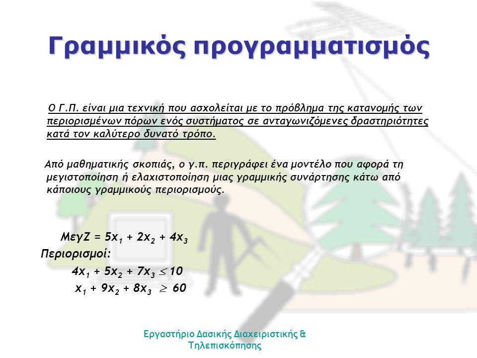 Εργαστήριο Δασικής Διαχειριστικής & Τηλεπισκόπησης Γραμμικός προγραμματισμός Ο Γ.Π. είναι μια τεχνική που ασχολείται με το πρόβλημα της κατανομής των