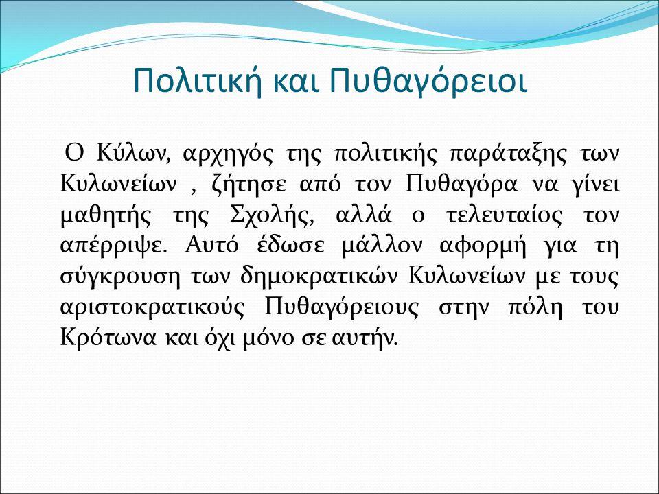 Πολιτική και Πυθαγόρειοι Ο Kύλων, αρχηγός της πολιτικής παράταξης των Κυλωνείων, ζήτησε από τον Πυθαγόρα να γίνει μαθητής της Σχολής, αλλά ο τελευταίος τον απέρριψε.