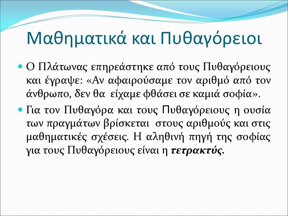 Μαθηματικά και Πυθαγόρειοι Ο Πλάτωνας επηρεάστηκε από τους Πυθαγόρειους και έγραψε: «Αν αφαιρούσαμε τον αριθμό από τον άνθρωπο, δεν θα είχαμε φθάσει σε καμιά σοφία».