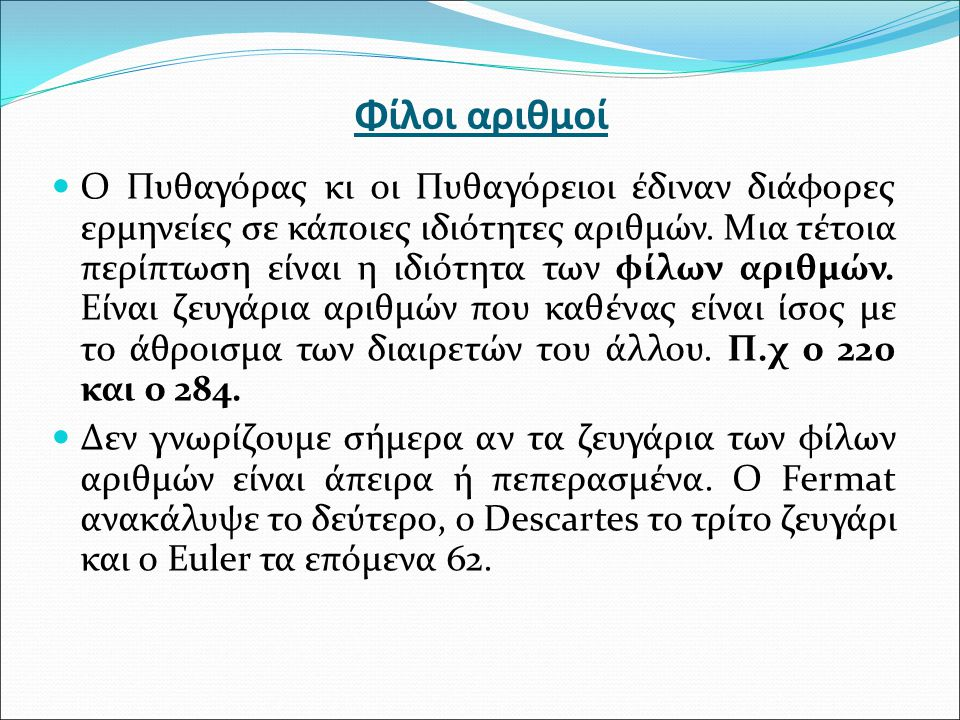 Φίλοι αριθμοί O Πυθαγόρας κι οι Πυθαγόρειοι έδιναν διάφορες ερμηνείες σε κάποιες ιδιότητες αριθμών.