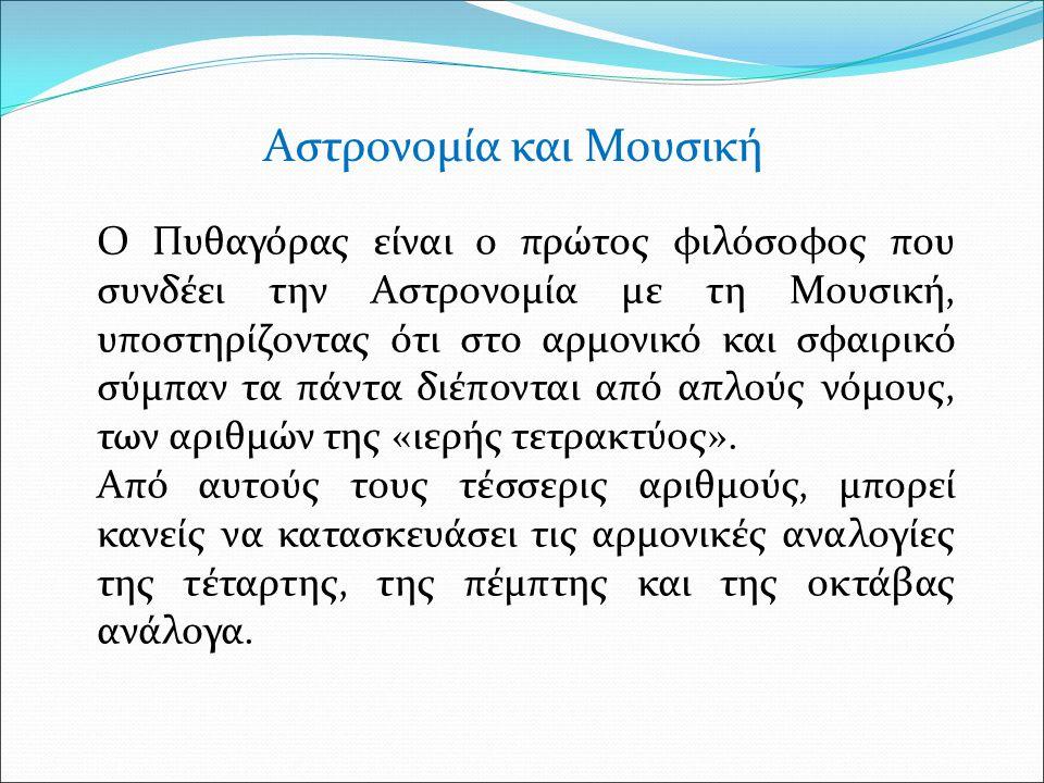Αστρονομία και Μουσική Ο Πυθαγόρας είναι ο πρώτος φιλόσοφος που συνδέει την Αστρονομία με τη Μουσική, υποστηρίζοντας ότι στο αρμονικό και σφαιρικό σύμπαν τα πάντα διέπονται από απλούς νόμους, των αριθμών της «ιερής τετρακτύος».