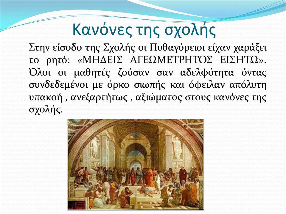 Κανόνες της σχολής Στην είσοδο της Σχολής οι Πυθαγόρειοι είχαν χαράξει το ρητό: «ΜΗΔΕΙΣ ΑΓΕΩΜΕΤΡΗΤΟΣ ΕΙΣΗΤΩ».