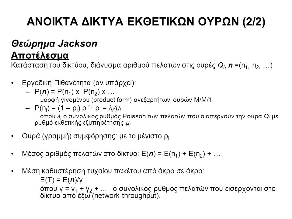 ΑΝΟΙΚΤΑ ΔΙΚΤΥΑ ΕΚΘΕΤΙΚΩΝ ΟΥΡΩΝ (2/2) Θεώρημα Jackson Αποτέλεσμα Κατάσταση του δικτύου, διάνυσμα αριθμού πελατών στις ουρές Q i, n =(n 1, n 2, …) Εργοδ